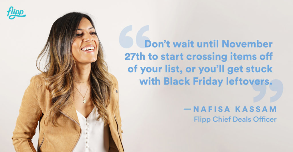 Don't wait until November 27th to start crossing items off your list, or you'll get stuck with Black Friday leftovers – Nafisa Kassam, Flipp Chief Deals Officer
