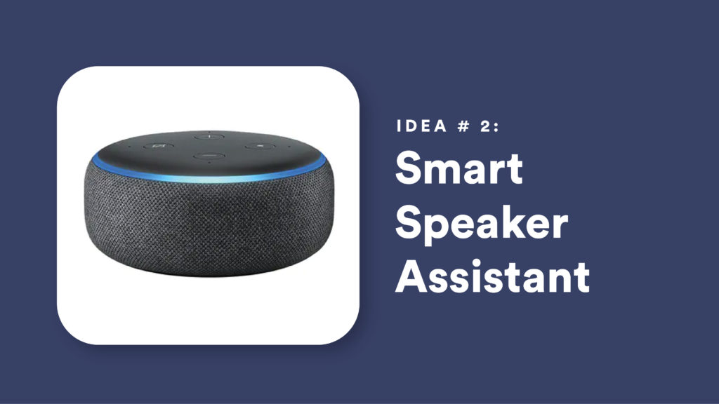 Idea #2: Smart Speaker Assistant