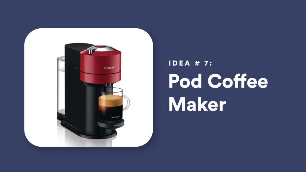 Idea #7: Pod Coffee Maker